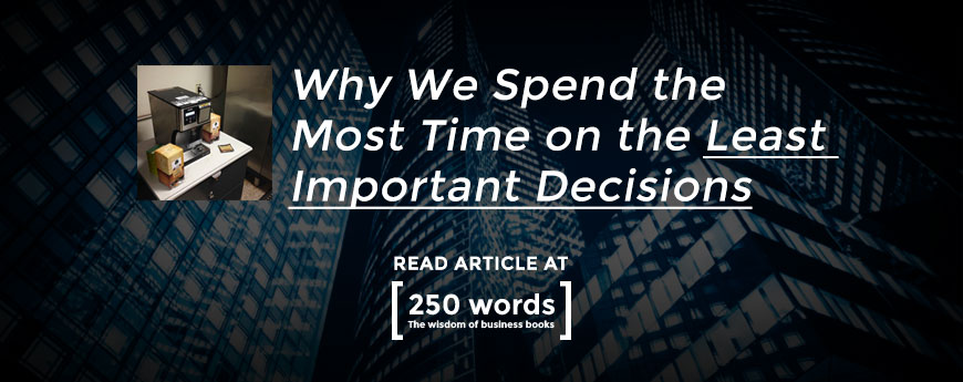 Why We Spend the Most Time on Least Important Decisions